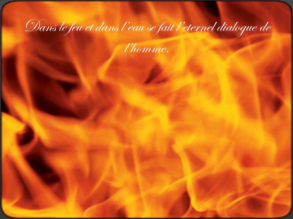 Dans le feu et dans l'eau se fait l'eternel dialogue de l'homme.