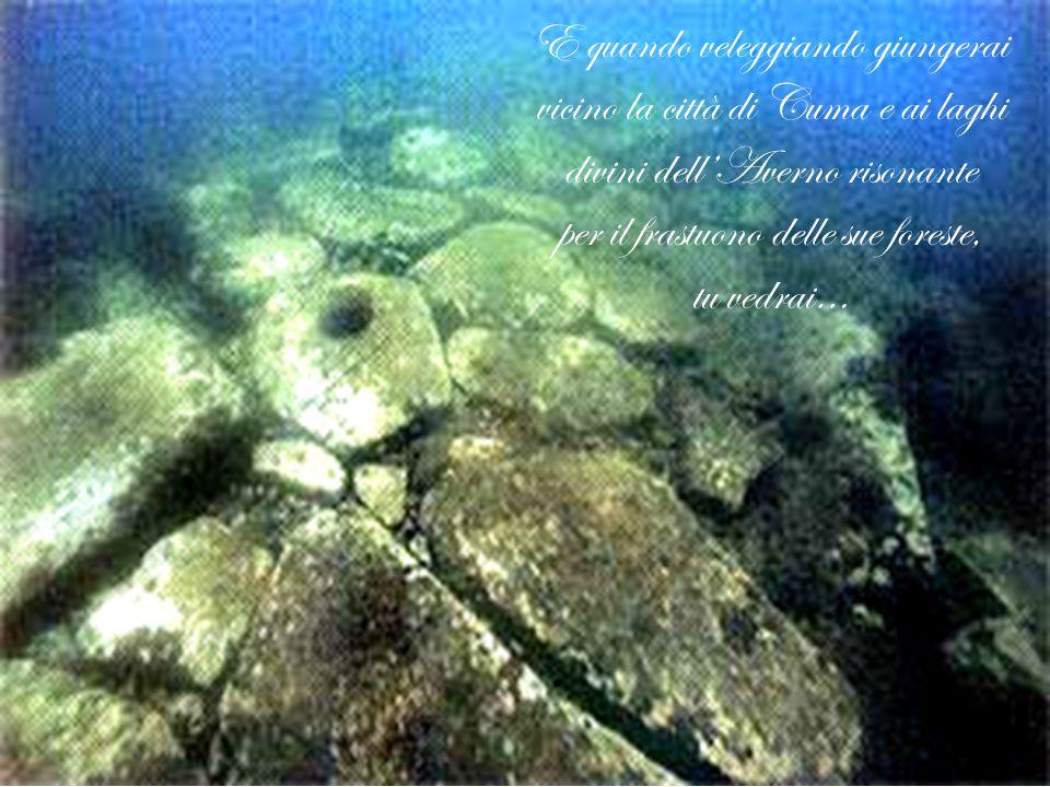 E quando veleggiando giungerai vicino la città di Cuma e ai laghi divini dell'Averno risonante per il frastuono delle sue foreste, tu vedrai…