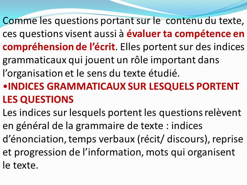 Comme les questions portant sur le contenu du texte, ces questions visent aussi à évaluer ta compétence en compréhension de l'écrit. Elles portent sur des indices grammaticaux qui jouent un rôle important dans l'organisation et le sens du texte étudié.