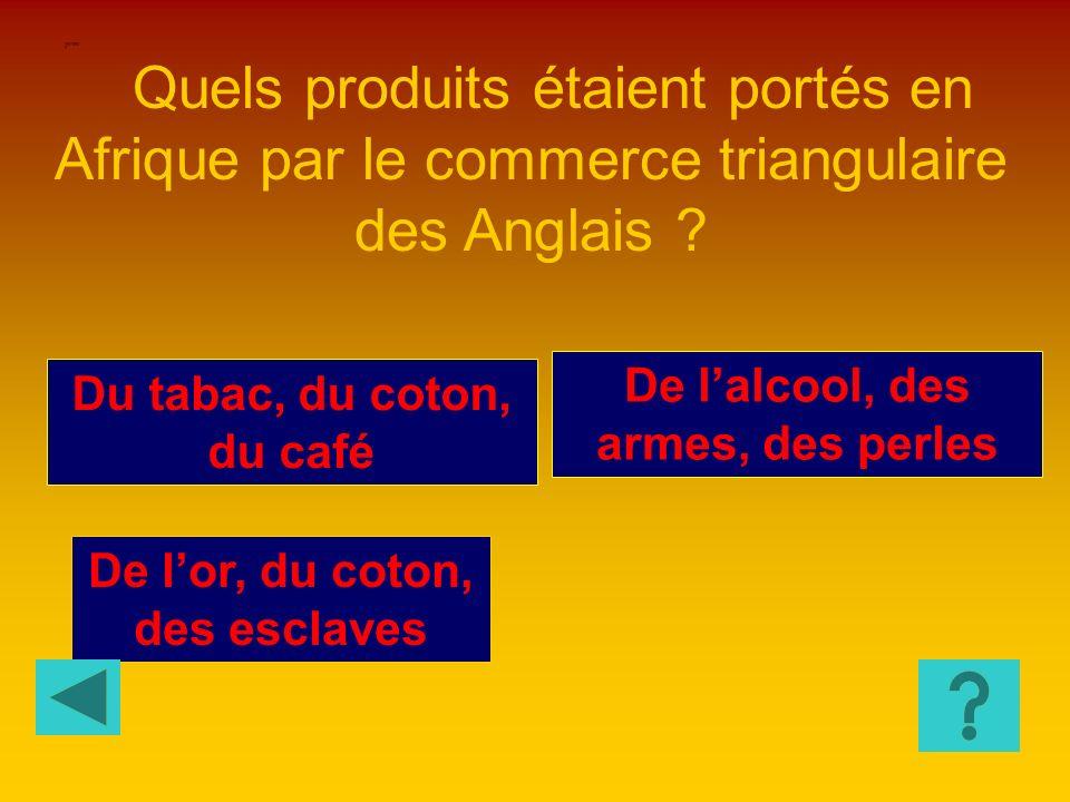 HISTOIRE 8 Quels produits étaient portés en Afrique par le commerce triangulaire des Anglais De l'alcool, des armes, des perles.