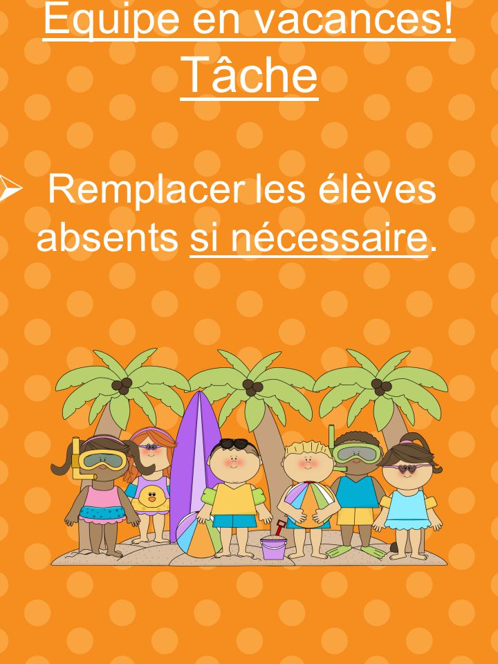 Tâche Équipe en vacances! Remplacer les élèves absents si nécessaire.