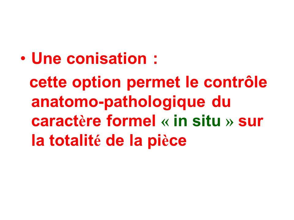 Une conisation : cette option permet le contrôle anatomo-pathologique du caractère formel « in situ » sur la totalité de la pièce.