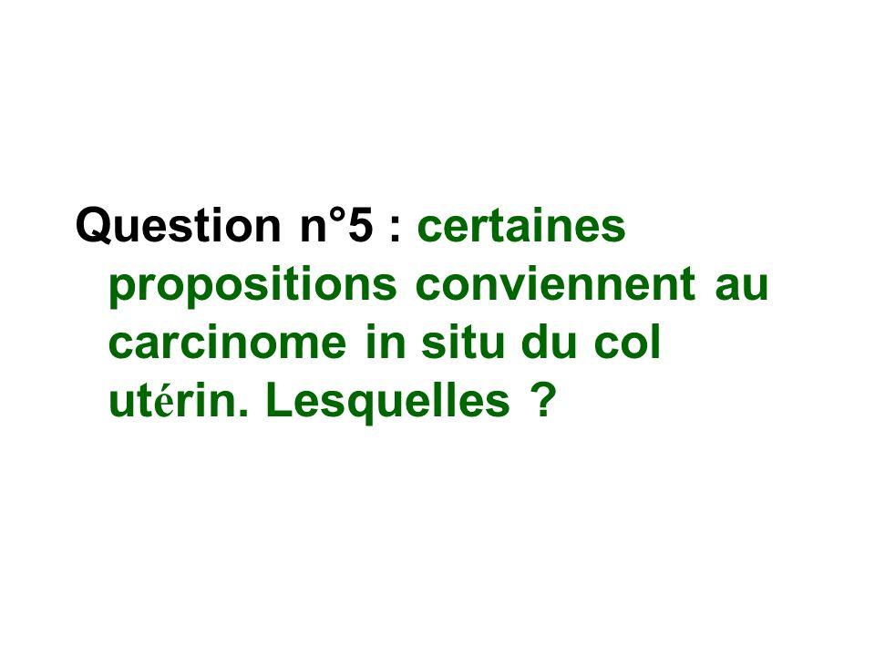Question n°5 : certaines propositions conviennent au carcinome in situ du col utérin. Lesquelles
