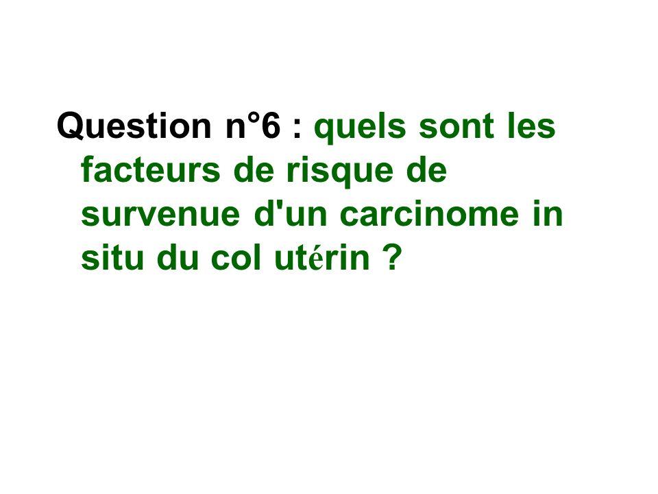 Question n°6 : quels sont les facteurs de risque de survenue d un carcinome in situ du col utérin