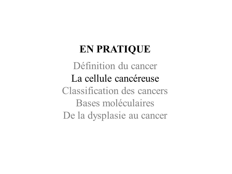 EN PRATIQUE Définition du cancer La cellule cancéreuse Classification des cancers Bases moléculaires De la dysplasie au cancer.