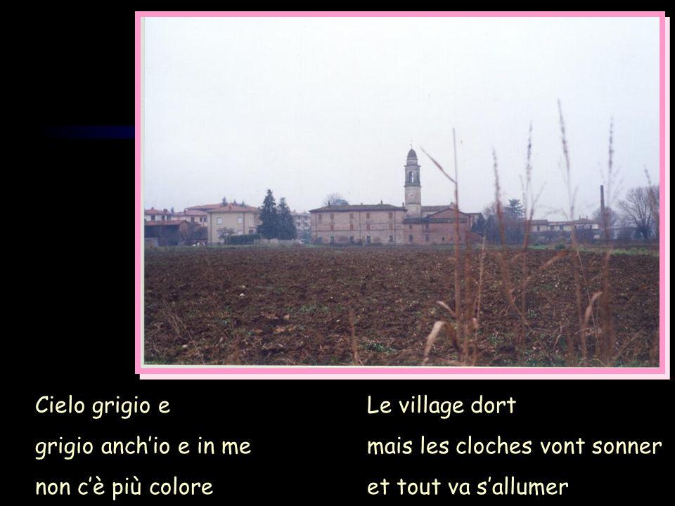Cielo grigio e grigio anch'io e in me. non c'è più colore. Le village dort. mais les cloches vont sonner.