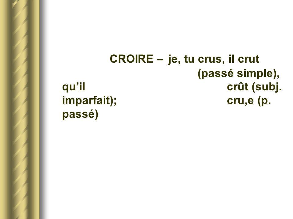 CROIRE –. je, tu crus, il crut. (passé simple), qu'il. crût (subj