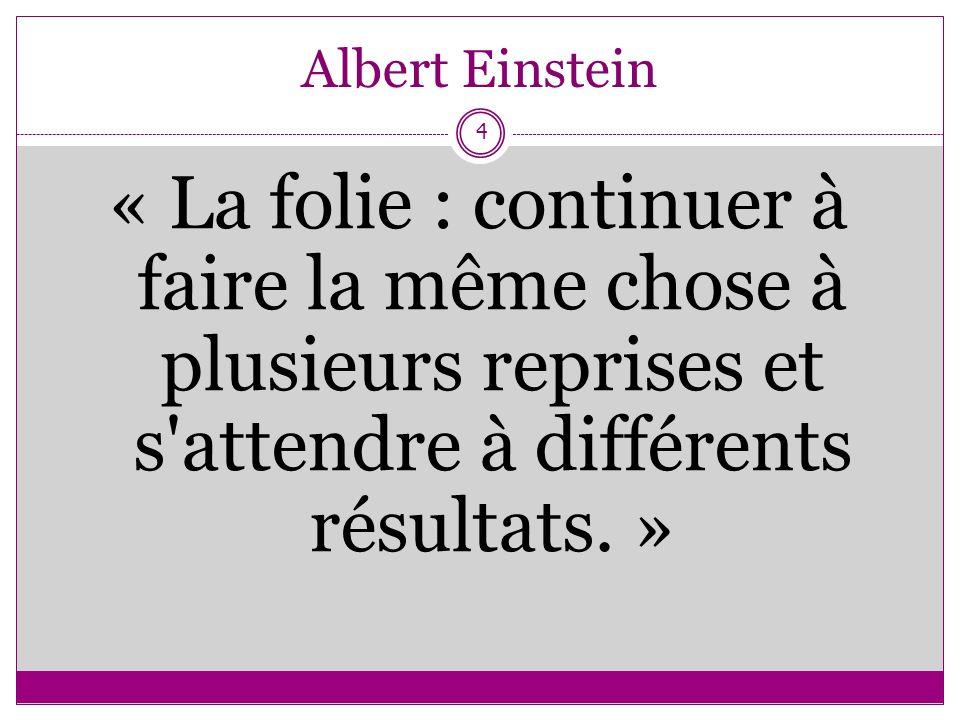 Albert Einstein« La folie : continuer à faire la même chose à plusieurs reprises et s attendre à différents résultats.