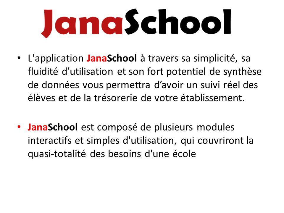 L application JanaSchool à travers sa simplicité, sa fluidité d'utilisation et son fort potentiel de synthèse de données vous permettra d'avoir un suivi réel des élèves et de la trésorerie de votre établissement.