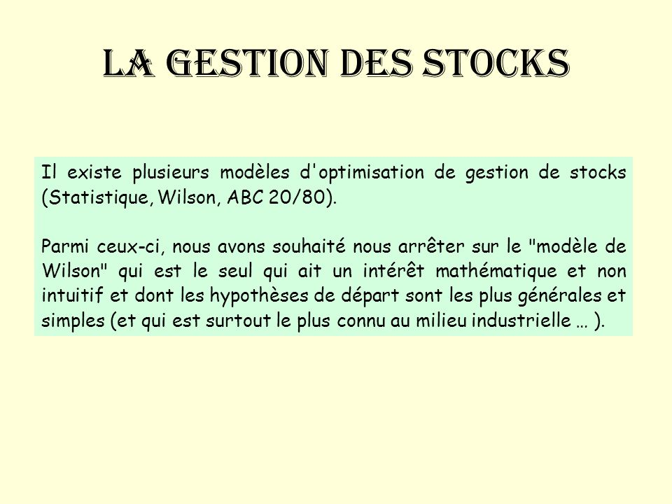 La gestion des stocks Il existe plusieurs modèles d optimisation de gestion de stocks (Statistique, Wilson, ABC 20/80).