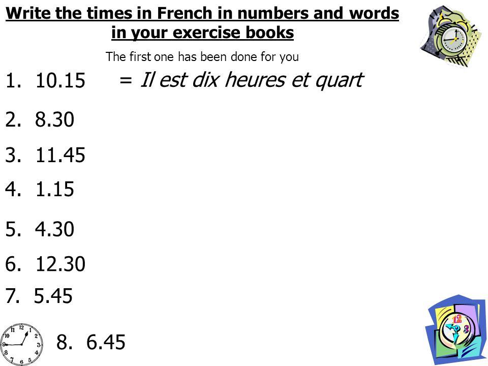 Write the times in French in numbers and words in your exercise books