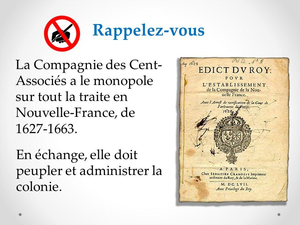 Rappelez-vous La Compagnie des Cent-Associés a le monopole sur tout la traite en Nouvelle-France, de 1627-1663.