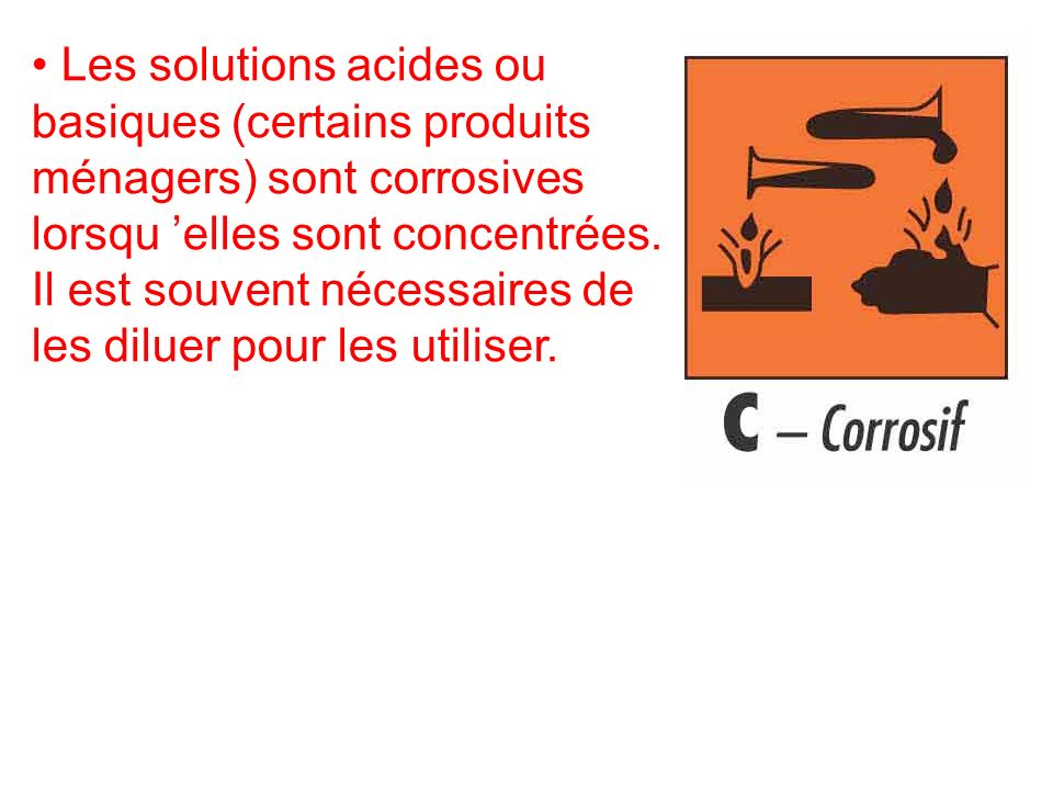 Les solutions acides ou basiques (certains produits ménagers) sont corrosives lorsqu 'elles sont concentrées.