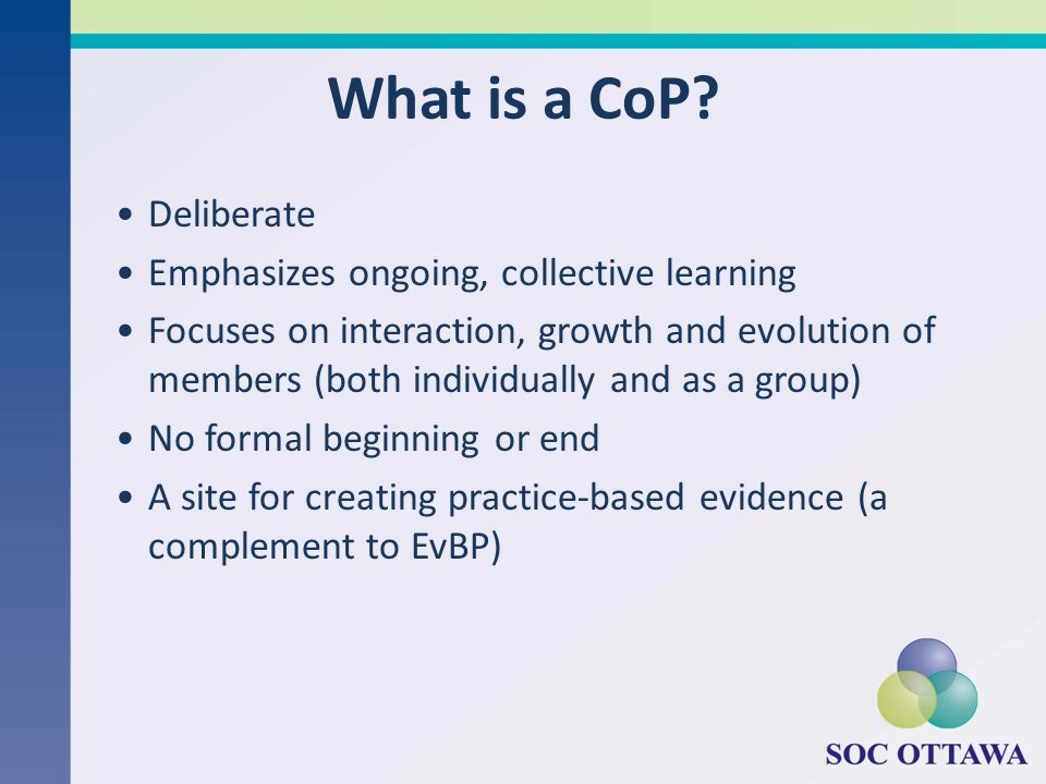 What is a CoP Deliberate Emphasizes ongoing, collective learning