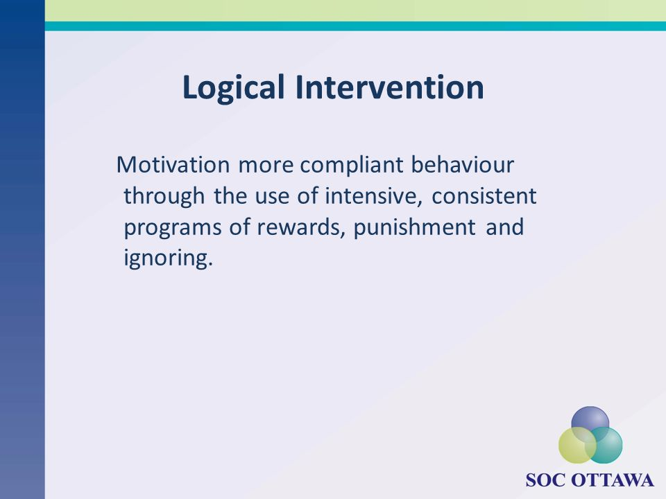 Logical Intervention Motivation more compliant behaviour through the use of intensive, consistent programs of rewards, punishment and ignoring.