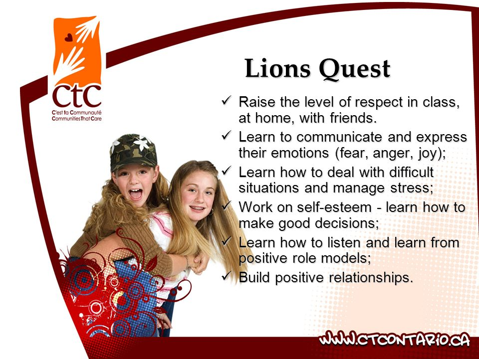 Lions Quest Raise the level of respect in class, at home, with friends. Learn to communicate and express their emotions (fear, anger, joy);