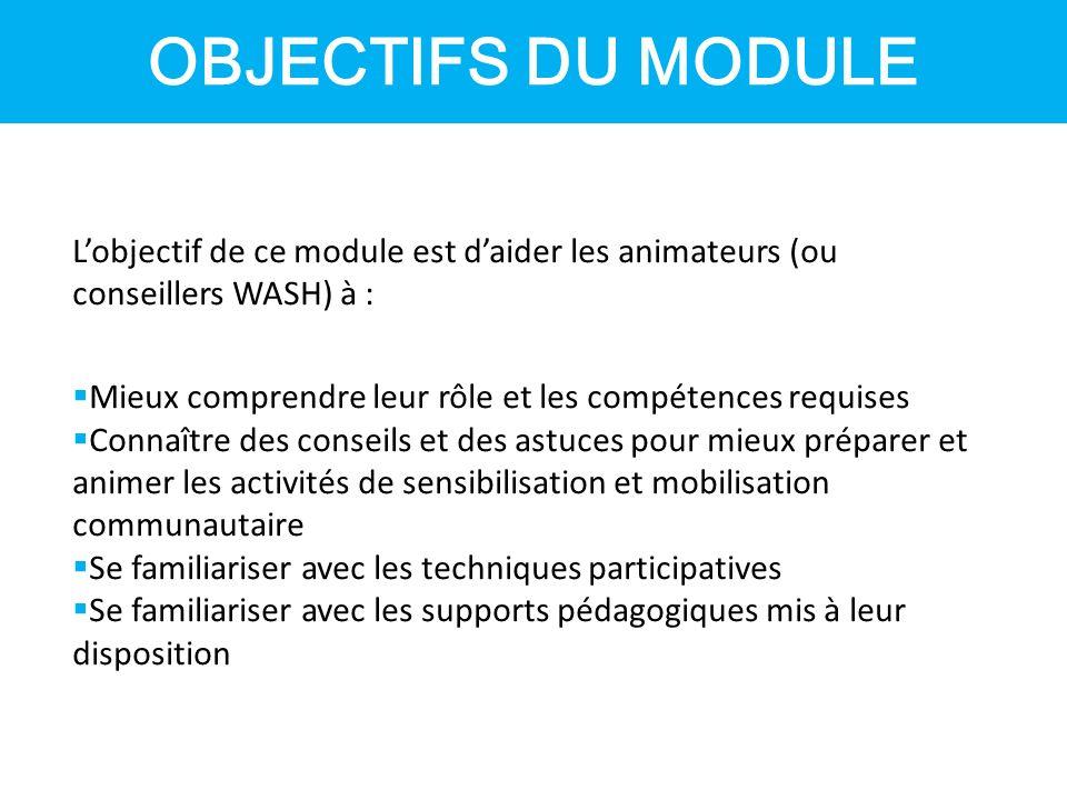 OBJECTIFS DU MODULE L'objectif de ce module est d'aider les animateurs (ou conseillers WASH) à :