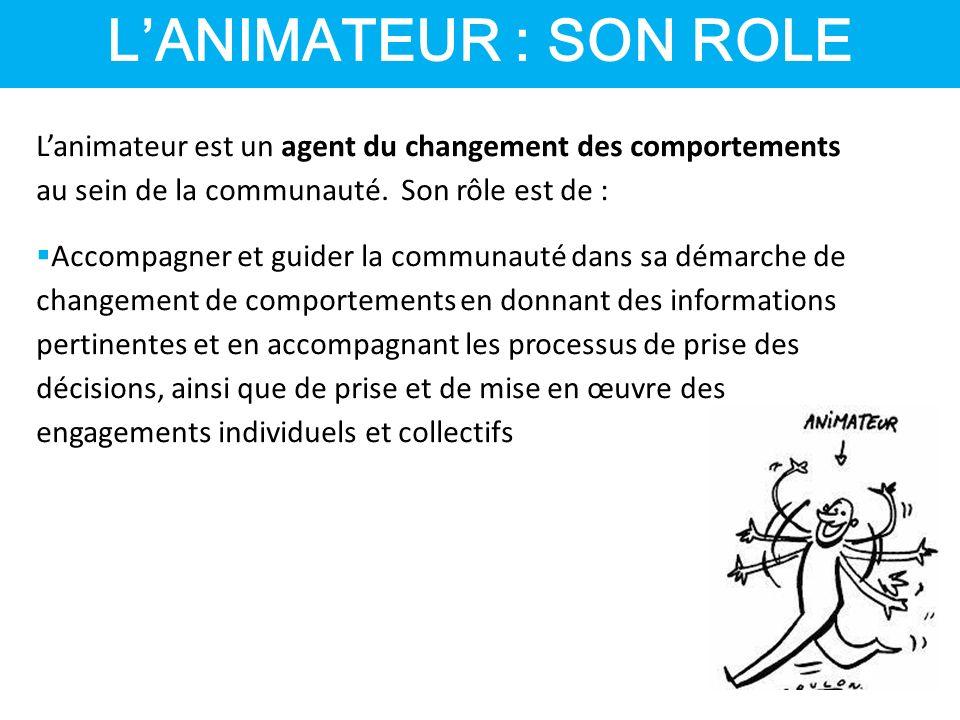 L'ANIMATEUR : SON ROLE L'animateur est un agent du changement des comportements au sein de la communauté. Son rôle est de :