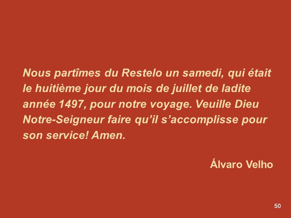 Nous partîmes du Restelo un samedi, qui était le huitième jour du mois de juillet de ladite année 1497, pour notre voyage. Veuille Dieu Notre-Seigneur faire qu'il s'accomplisse pour son service! Amen.
