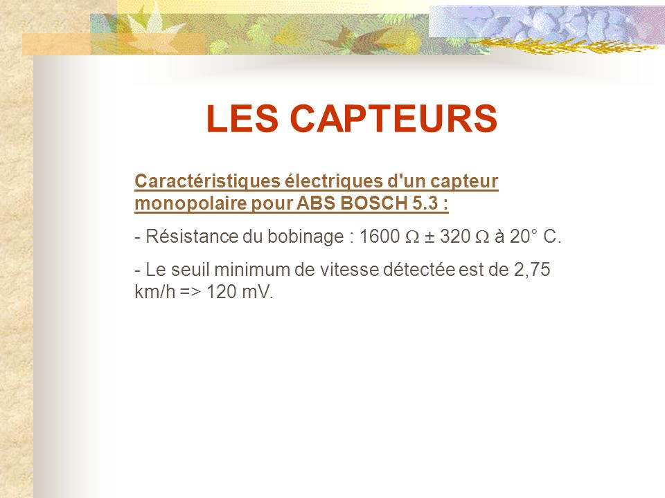 LES CAPTEURS Caractéristiques électriques d un capteur monopolaire pour ABS BOSCH 5.3 : - Résistance du bobinage : 1600 W ± 320 W à 20° C.