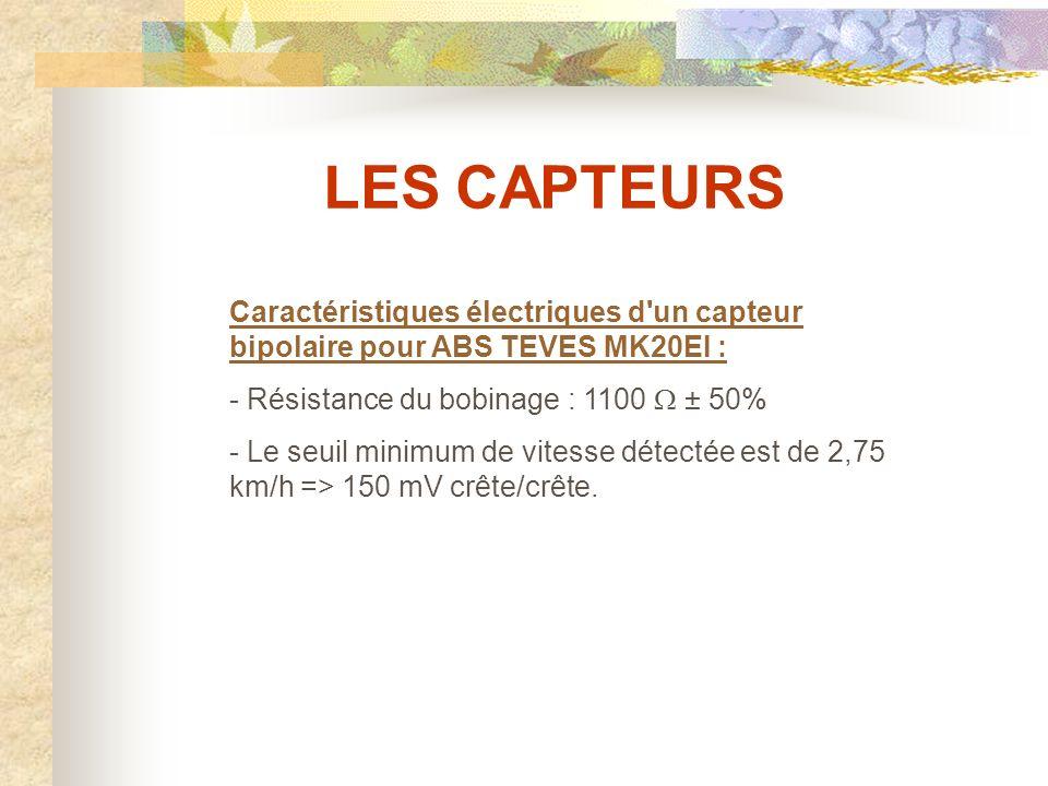 LES CAPTEURS Caractéristiques électriques d un capteur bipolaire pour ABS TEVES MK20EI : - Résistance du bobinage : 1100 W ± 50%