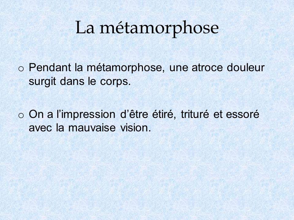 La métamorphose Pendant la métamorphose, une atroce douleur surgit dans le corps.