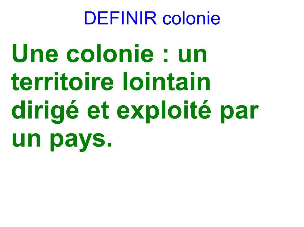 Une colonie : un territoire lointain dirigé et exploité par un pays.