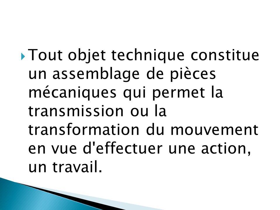 Tout objet technique constitue un assemblage de pièces mécaniques qui permet la transmission ou la transformation du mouvement en vue d effectuer une action, un travail.