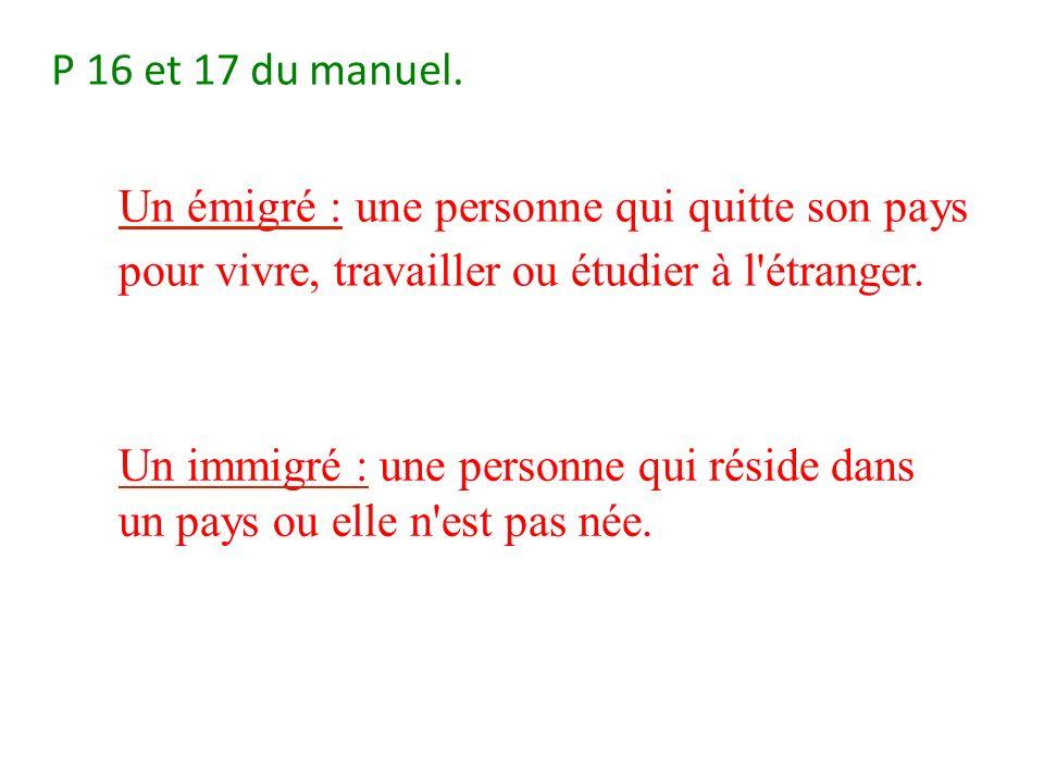 P 16 et 17 du manuel. Un émigré : une personne qui quitte son pays pour vivre, travailler ou étudier à l étranger.