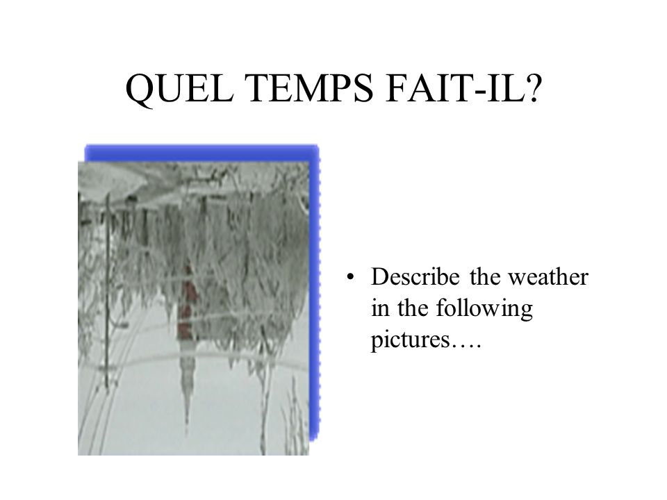 QUEL TEMPS FAIT-IL Describe the weather in the following pictures….
