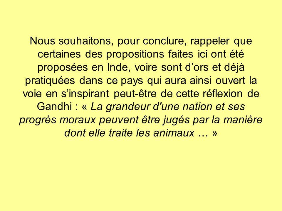 Nous souhaitons, pour conclure, rappeler que certaines des propositions faites ici ont été proposées en Inde, voire sont d'ors et déjà pratiquées dans ce pays qui aura ainsi ouvert la voie en s'inspirant peut-être de cette réflexion de Gandhi : « La grandeur d une nation et ses progrès moraux peuvent être jugés par la manière dont elle traite les animaux … »