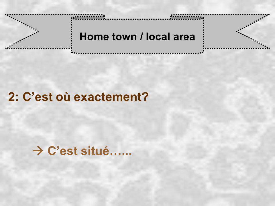 Home town / local area 2: C'est où exactement  C'est situé…...