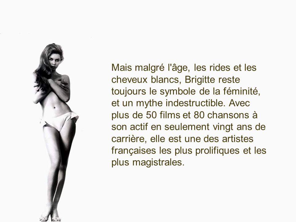 Mais malgré l âge, les rides et les cheveux blancs, Brigitte reste toujours le symbole de la féminité, et un mythe indestructible.