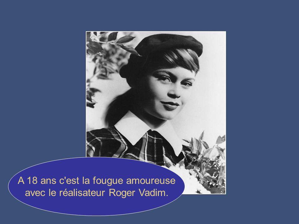 A 18 ans c est la fougue amoureuse avec le réalisateur Roger Vadim.