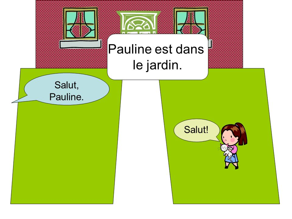 Pauline est dans le jardin. Salut, Pauline. Salut!