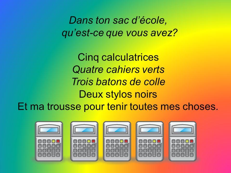 qu'est-ce que vous avez Cinq calculatrices Quatre cahiers verts