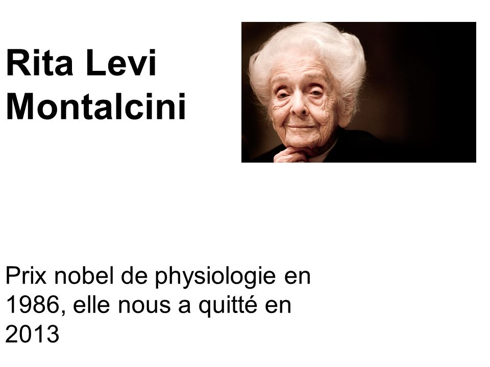Rita Levi Montalcini Prix nobel de physiologie en 1986, elle nous a quitté en 2013. Obient le prix nobel de physiologie ou médecine en 1986.