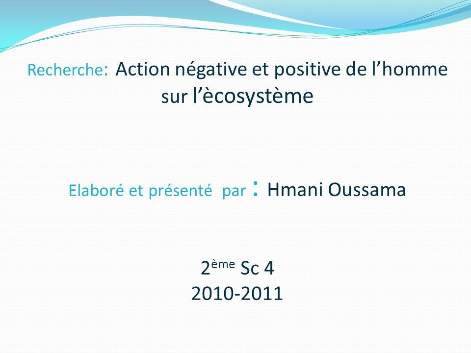 Recherche: Action négative et positive de l'homme sur l'ècosystème Elaboré et présenté par : Hmani Oussama 2ème Sc 4 2010-2011