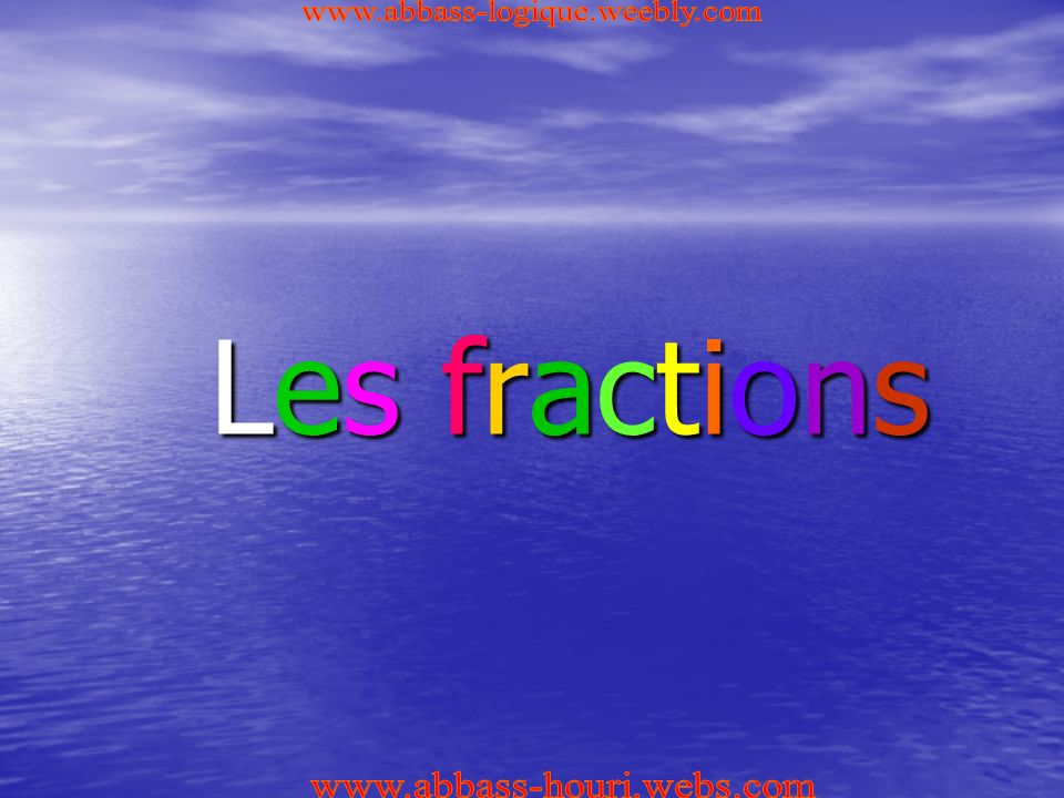 www.abbass-logique.weebly.com Les fractions www.abbass-houri.webs.com