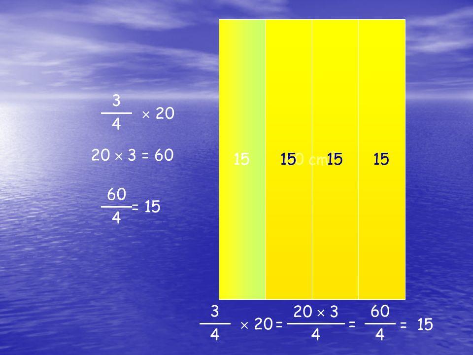 60 cm² 20 cm² 15 15 15 15 3 4  20 20 cm² 20  3 = 60 60 4 = 15 20 cm² 3 4  20 20  3 = 15 = 60