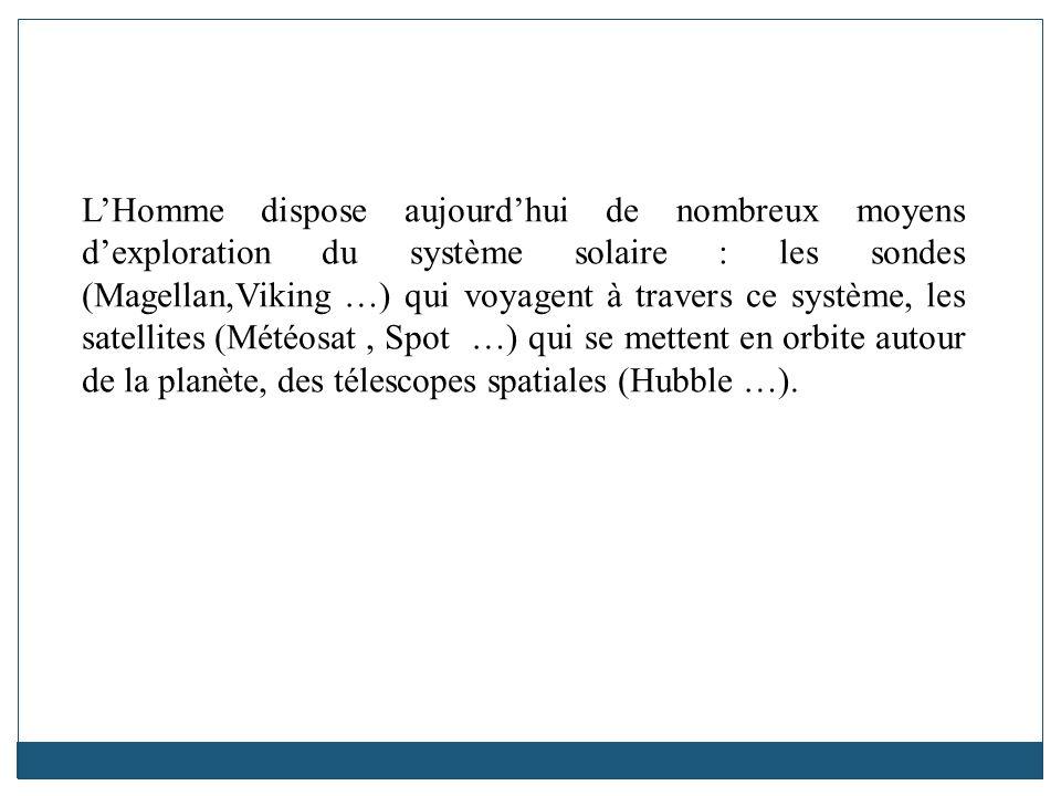 L'Homme dispose aujourd'hui de nombreux moyens d'exploration du système solaire : les sondes (Magellan,Viking …) qui voyagent à travers ce système, les satellites (Météosat , Spot …) qui se mettent en orbite autour de la planète, des télescopes spatiales (Hubble …).