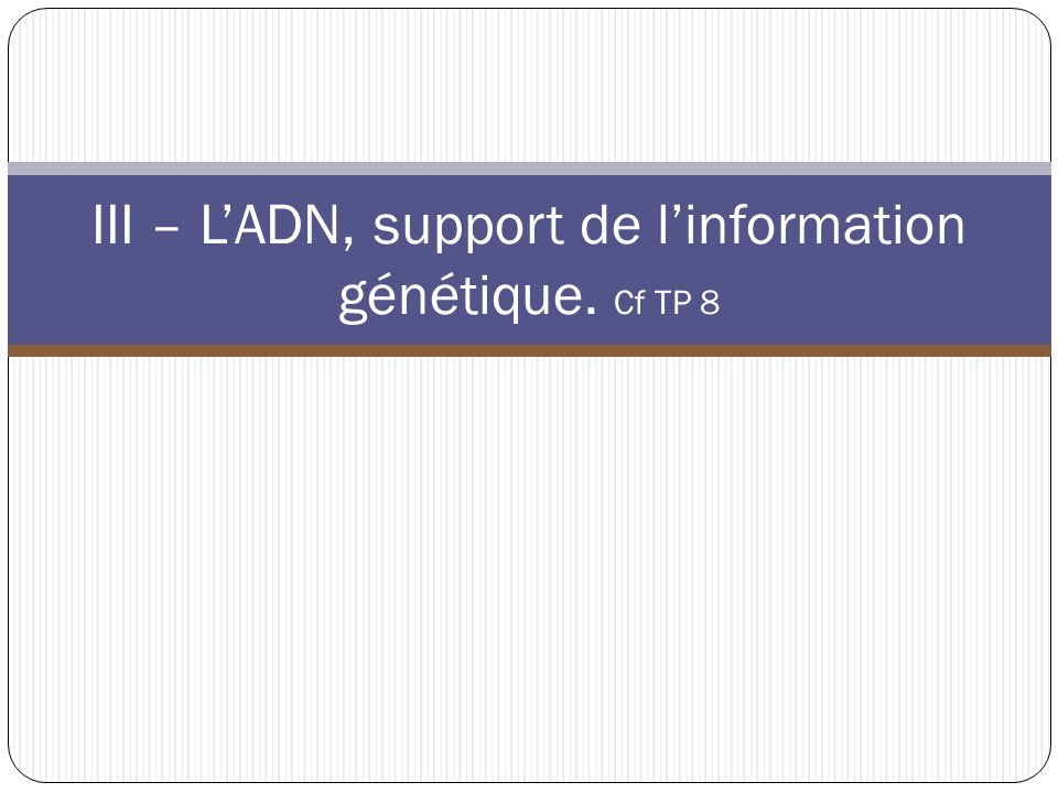 III – L'ADN, support de l'information génétique. Cf TP 8