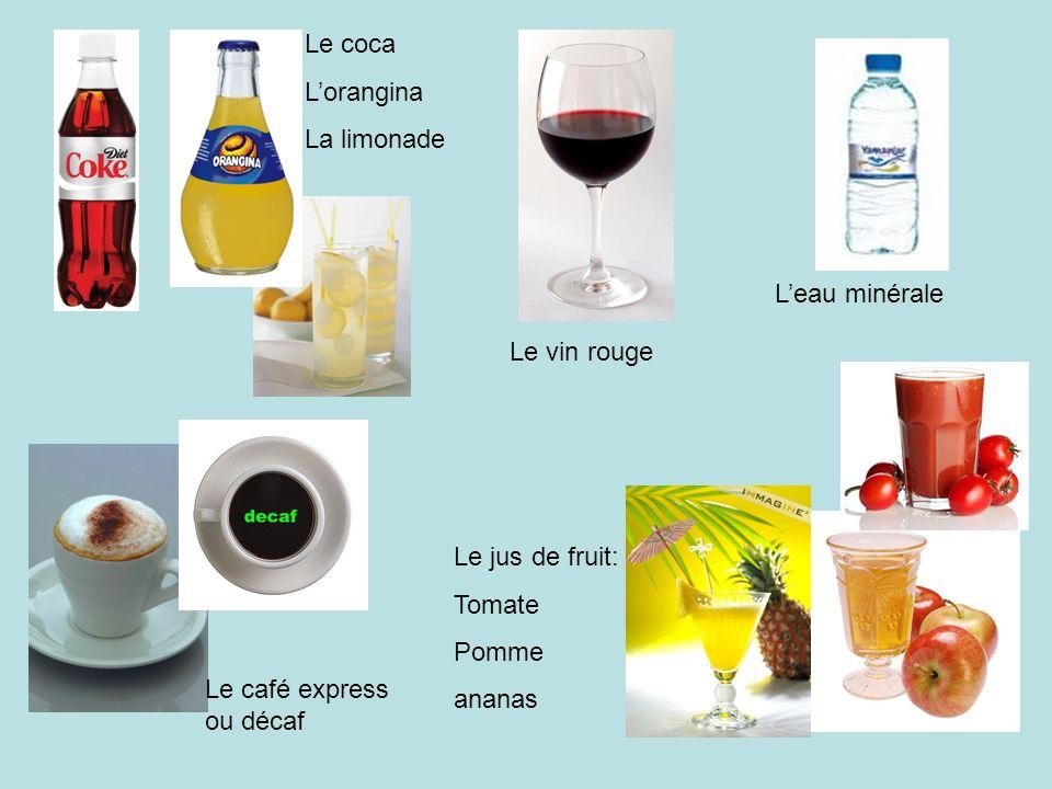 Le coca L'orangina. La limonade. L'eau minérale. Le vin rouge. Le jus de fruit: Tomate. Pomme.
