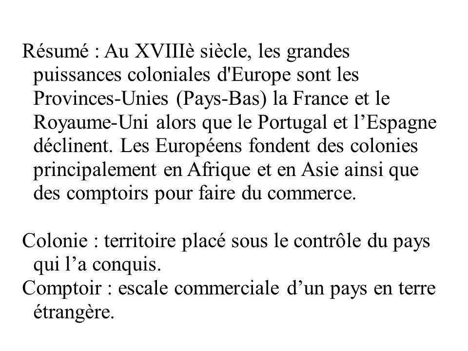 Résumé : Au XVIIIè siècle, les grandes puissances coloniales d Europe sont les Provinces-Unies (Pays-Bas) la France et le Royaume-Uni alors que le Portugal et l'Espagne déclinent. Les Européens fondent des colonies principalement en Afrique et en Asie ainsi que des comptoirs pour faire du commerce.