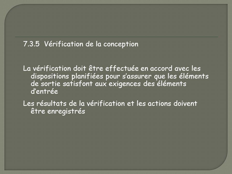 7.3.5 Vérification de la conception La vérification doit être effectuée en accord avec les dispositions planifiées pour s'assurer que les éléments de sortie satisfont aux exigences des éléments d'entrée Les résultats de la vérification et les actions doivent être enregistrés