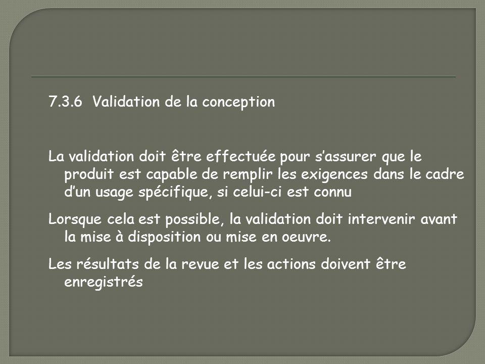 7.3.6 Validation de la conception La validation doit être effectuée pour s'assurer que le produit est capable de remplir les exigences dans le cadre d'un usage spécifique, si celui-ci est connu Lorsque cela est possible, la validation doit intervenir avant la mise à disposition ou mise en oeuvre.