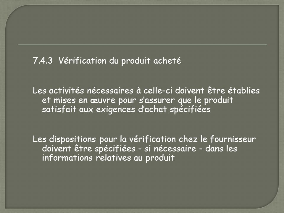 7.4.3 Vérification du produit acheté Les activités nécessaires à celle-ci doivent être établies et mises en œuvre pour s'assurer que le produit satisfait aux exigences d'achat spécifiées Les dispositions pour la vérification chez le fournisseur doivent être spécifiées - si nécessaire - dans les informations relatives au produit