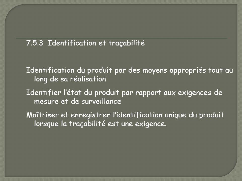 7.5.3 Identification et traçabilité Identification du produit par des moyens appropriés tout au long de sa réalisation Identifier l'état du produit par rapport aux exigences de mesure et de surveillance Maîtriser et enregistrer l'identification unique du produit lorsque la traçabilité est une exigence.