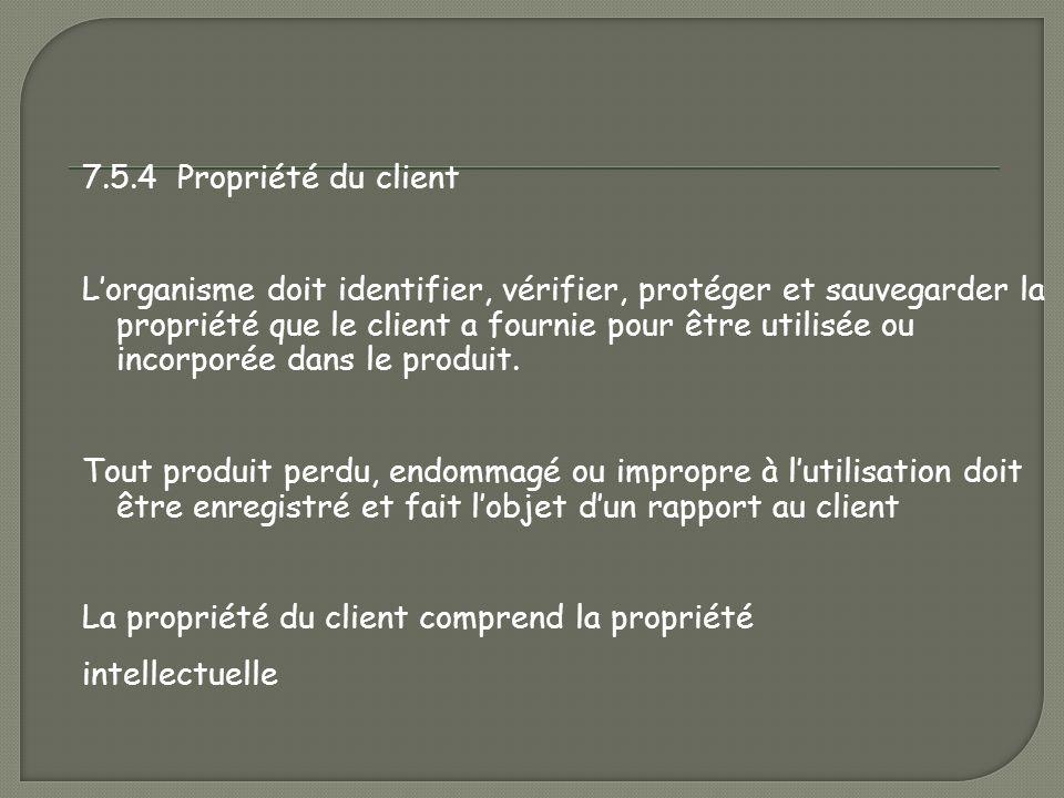 7.5.4 Propriété du client L'organisme doit identifier, vérifier, protéger et sauvegarder la propriété que le client a fournie pour être utilisée ou incorporée dans le produit.