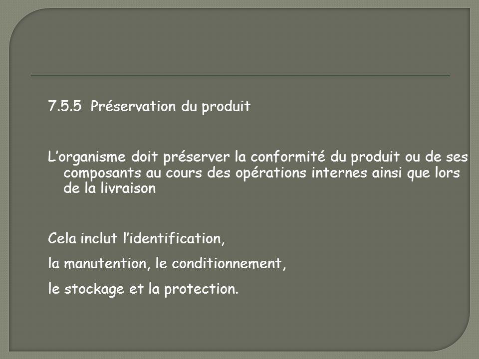 7.5.5 Préservation du produit L'organisme doit préserver la conformité du produit ou de ses composants au cours des opérations internes ainsi que lors de la livraison Cela inclut l'identification, la manutention, le conditionnement, le stockage et la protection.